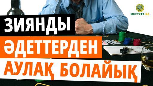 ЗИЯНДЫ ӘДЕТТЕРДЕН АУЛАҚ БОЛАЙЫҚ!