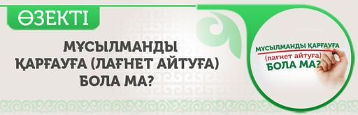МҰСЫЛМАНДЫ ҚАРҒАУҒА (ЛАҒНЕТ АЙТУҒА) БОЛА МА?