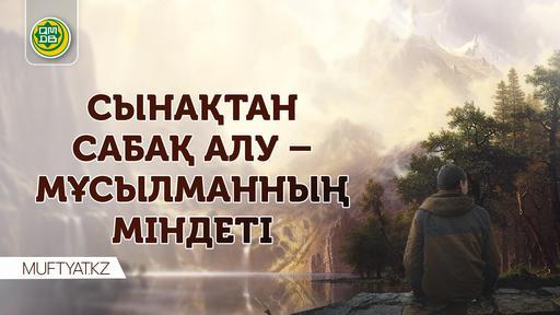 СЫНАҚТАН САБАҚ АЛУ – МҰСЫЛМАННЫҢ МІНДЕТІ