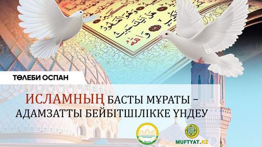 ИСЛАМНЫҢ БАСТЫ МҰРАТЫ – АДАМЗАТТЫ БЕЙБІТШІЛІККЕ ҮНДЕУ