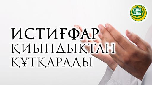 ИСТИҒФАР ҚИЫНДЫҚТАН ҚҰТҚАРАДЫ