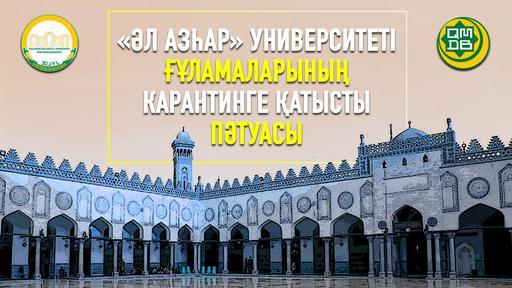 «ӘЛ АЗҺАР» УНИВЕРСИТЕТІ ҒҰЛАМАЛАРЫНЫҢ КАРАНТИНГЕ ҚАТЫСТЫ ПӘТУАСЫ