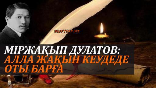 Міржақып Дулатов: Алла жақын кеудеде оты барға