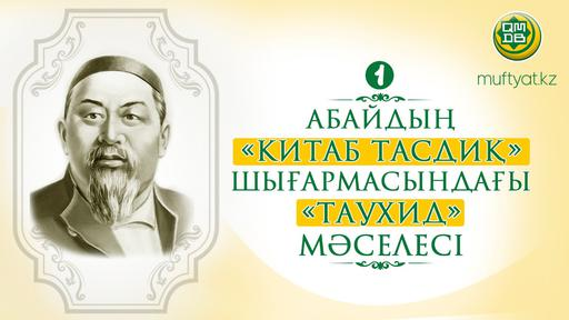 АБАЙДЫҢ «КИТАБ ТАСДИҚ» ШЫҒАРМАСЫНДАҒЫ «ТАУХИД» МӘСЕЛЕСІ-1