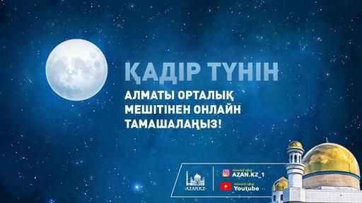 Қадір түнін Алматы Орталық мешітінен онлайн тамашалаңыз!