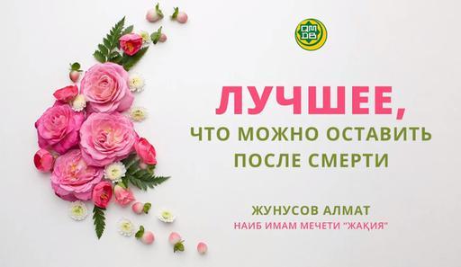 Лучшее, что можно оставить после смерти | Алмат Жунусов