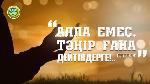 «АЛЛА ЕМЕС, ТӘҢІР ҒАНА» ДЕЙТІНДЕРГЕ!..