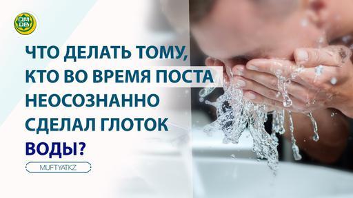 Что делать тому, кто во время поста неосознанно сделал глоток воды?