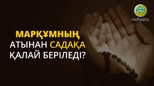 МАРҚҰМНЫҢ АТЫНАН САДАҚА ҚАЛАЙ БЕРІЛЕДІ?