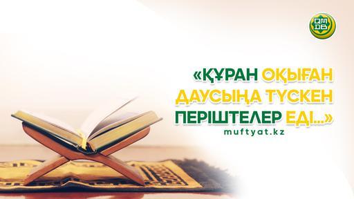 «ҚҰРАН ОҚЫҒАН ДАУСЫҢА ТҮСКЕН ПЕРІШТЕЛЕР ЕДІ...»