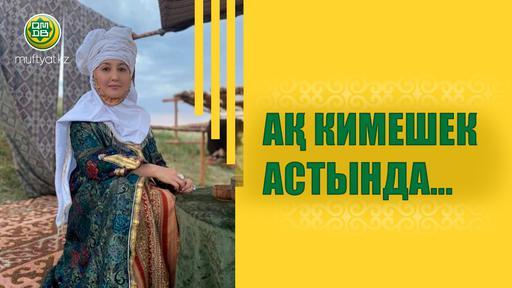 АҚ КИМЕШЕК АСТЫНДА...