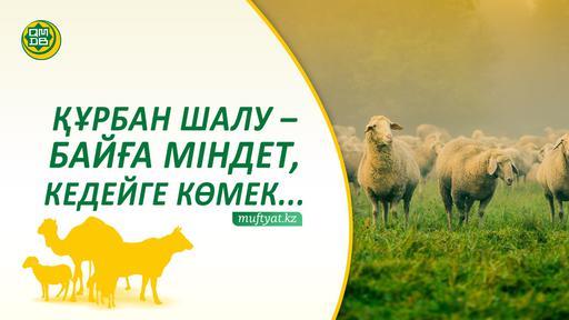 ҚҰРБАН ШАЛУ – БАЙҒА МІНДЕТ, КЕДЕЙГЕ КӨМЕК...
