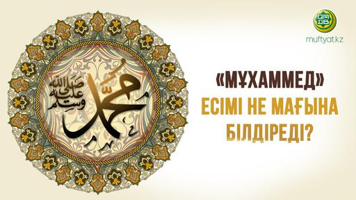 «МҰХАММЕД» ЕСІМІ НЕ МАҒЫНА БІЛДІРЕДІ?