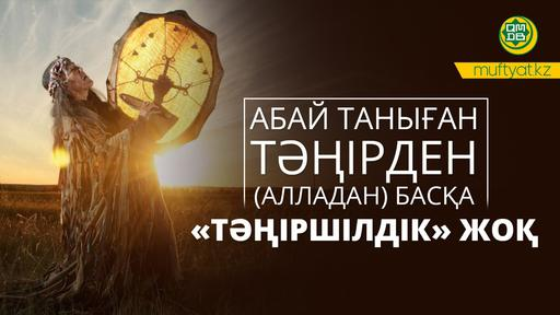 АБАЙ ТАНЫҒАН ТӘҢІРДЕН (АЛЛАДАН) БАСҚА «ТӘҢІРШІЛДІК» ЖОҚ