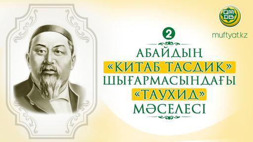 АБАЙДЫҢ «КИТАБ ТАСДИҚ» ШЫҒАРМАСЫНДАҒЫ «ТАУХИД» МӘСЕЛЕСІ-2