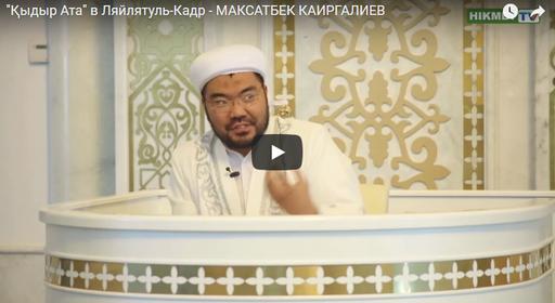 """Қыдыр Ата"" в Ляйлятуль-Кадр - МАКСАТБЕК КАИРГАЛИЕВ"