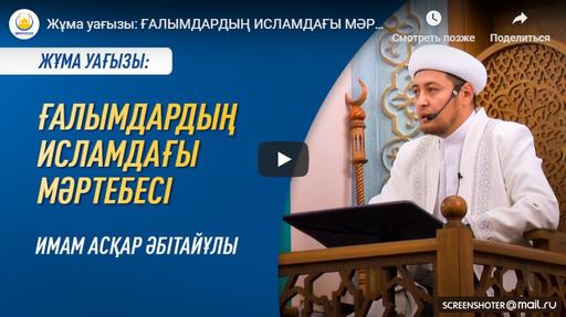 Жұма уағызы: ҒАЛЫМДАРДЫҢ ИСЛАМДАҒЫ МӘРТЕБЕСІ - Имам Асқар МҰҚАНОВ